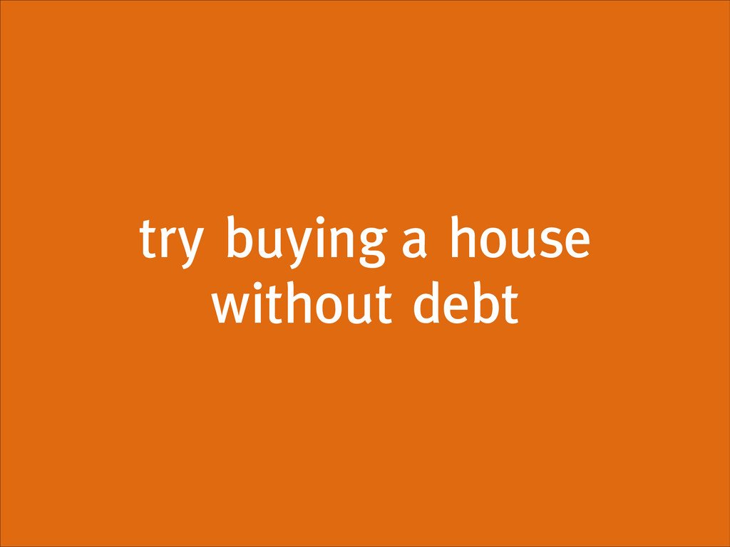 try buying a house without debt
