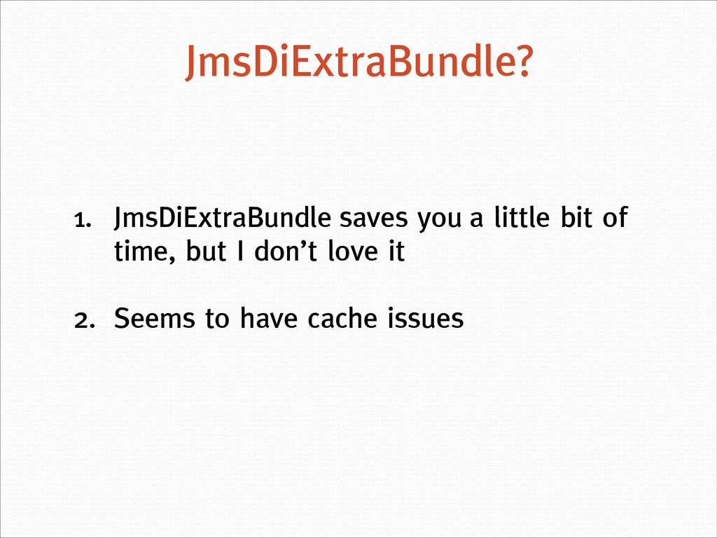 1. JmsDiExtraBundle saves you a little bit of t...
