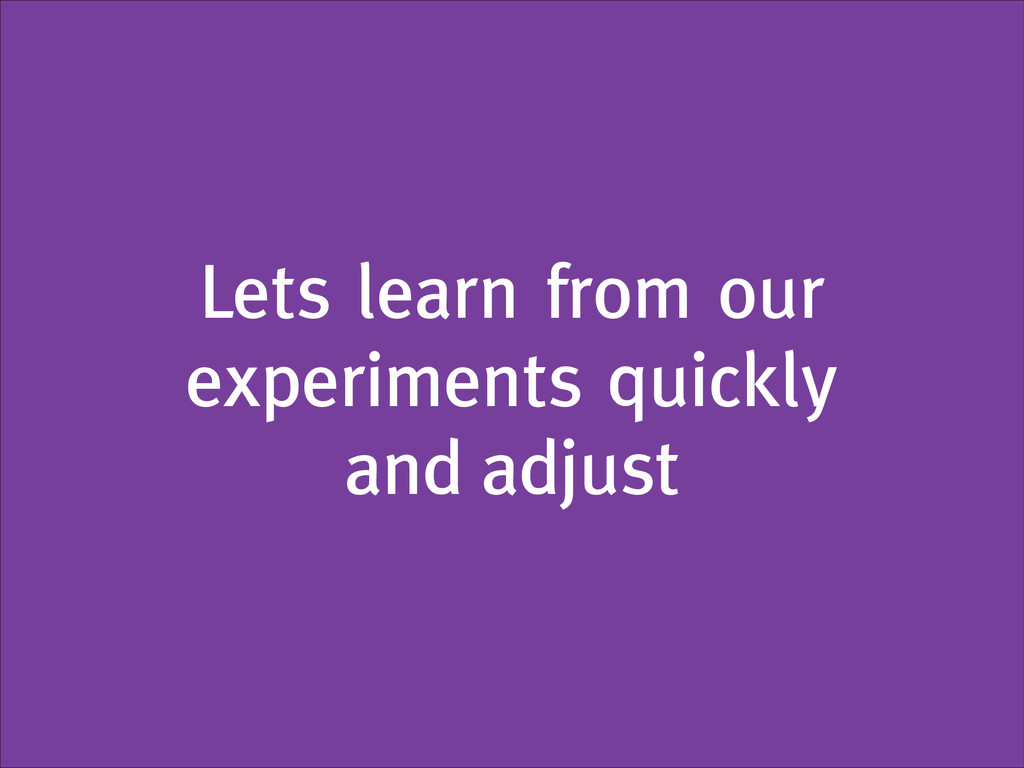 Lets learn from our experiments quickly and adj...