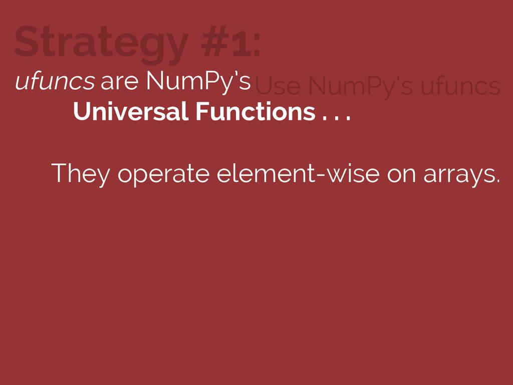 Use NumPy's ufuncs Strategy #1: ufuncs are NumP...