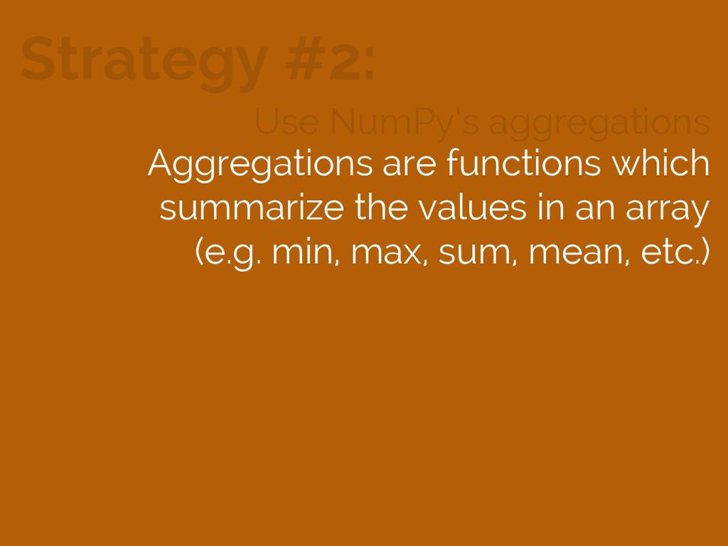 Strategy #2: Use NumPy's aggregations Aggregati...