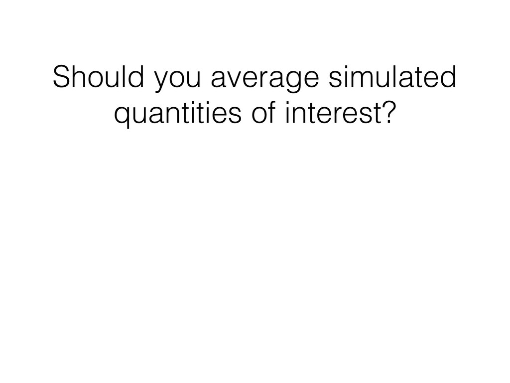 Should you average simulated quantities of inte...