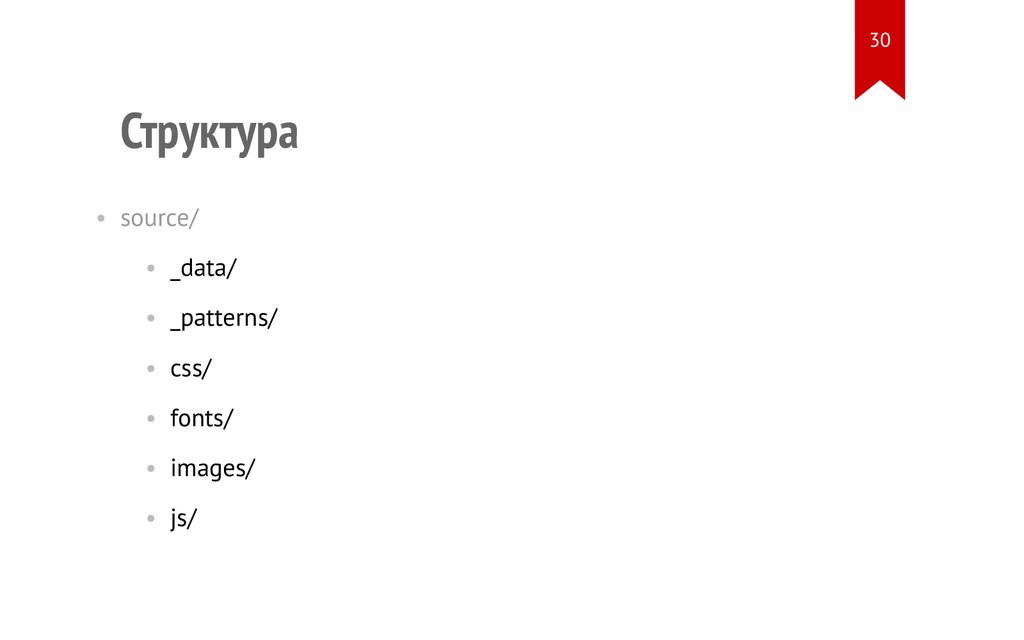 Структура • source/ • _data/ • _patterns/ • css...