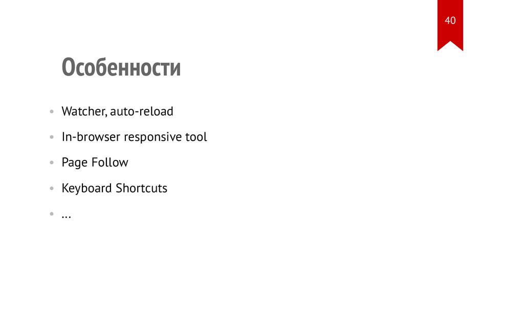 Особенности • Watcher, auto-reload • In-browser...
