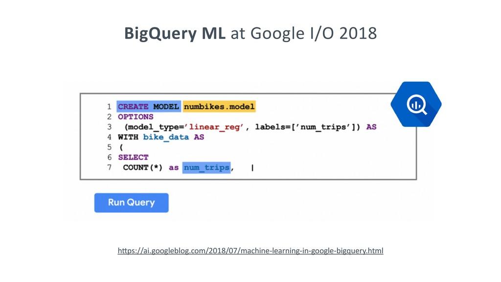 BigQuery ML at Google I/O 2018 hCps://ai.google...