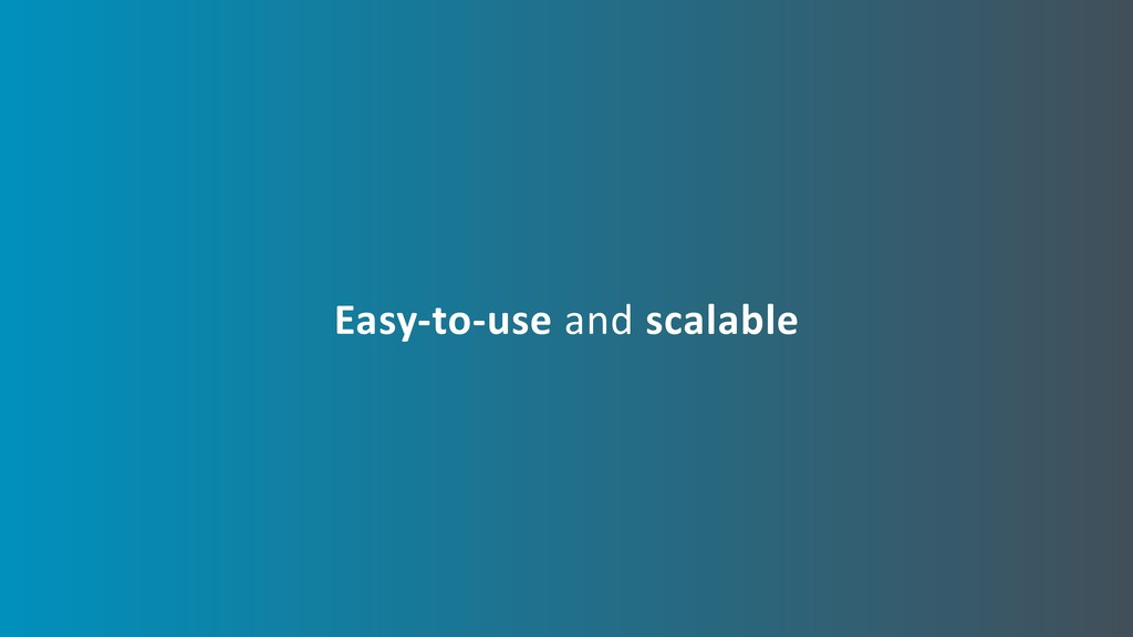 Easy-to-use and scalable