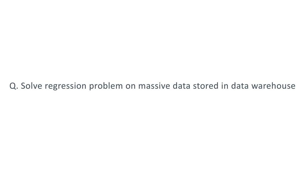 Q. Solve regression problem on massive data sto...