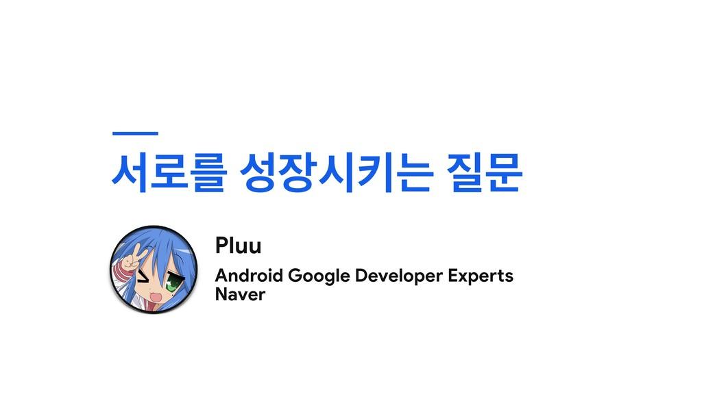 ࢲ۽ܳ दఃח ޙ Pluu Android Google Developer Expe...