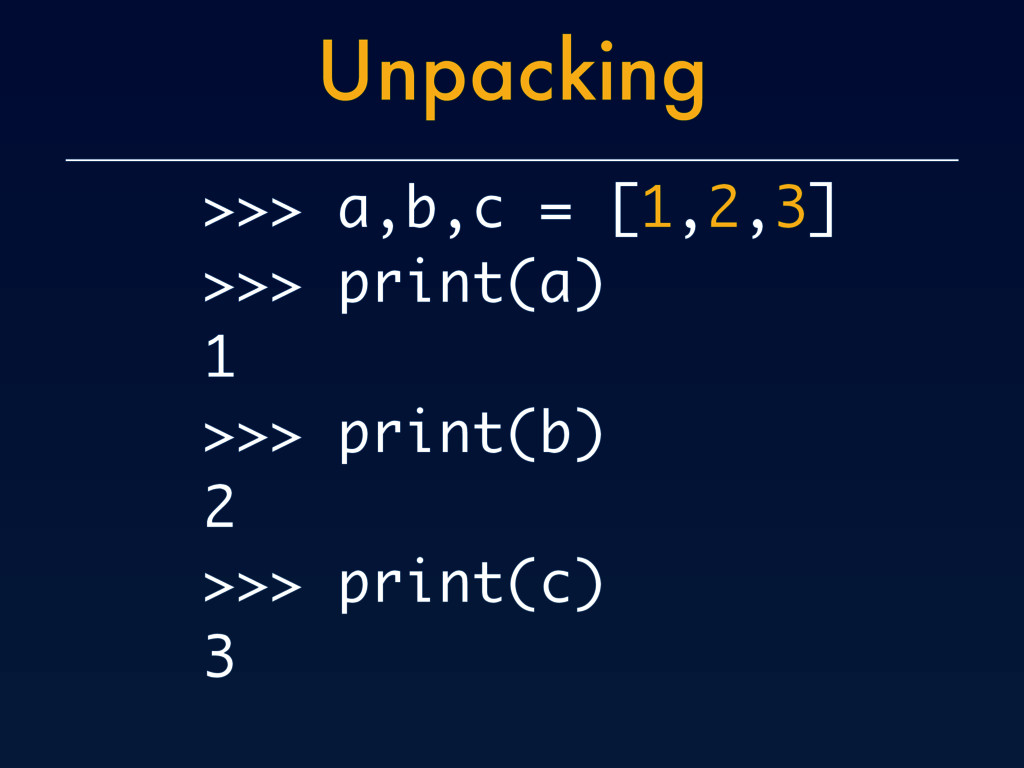 Unpacking >>> a,b,c = [1,2,3] >>> print(a) 1 >>...