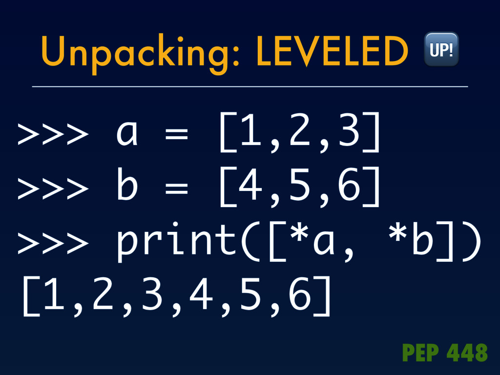 Unpacking: LEVELED  >>> a = [1,2,3] >>> b = [4,...
