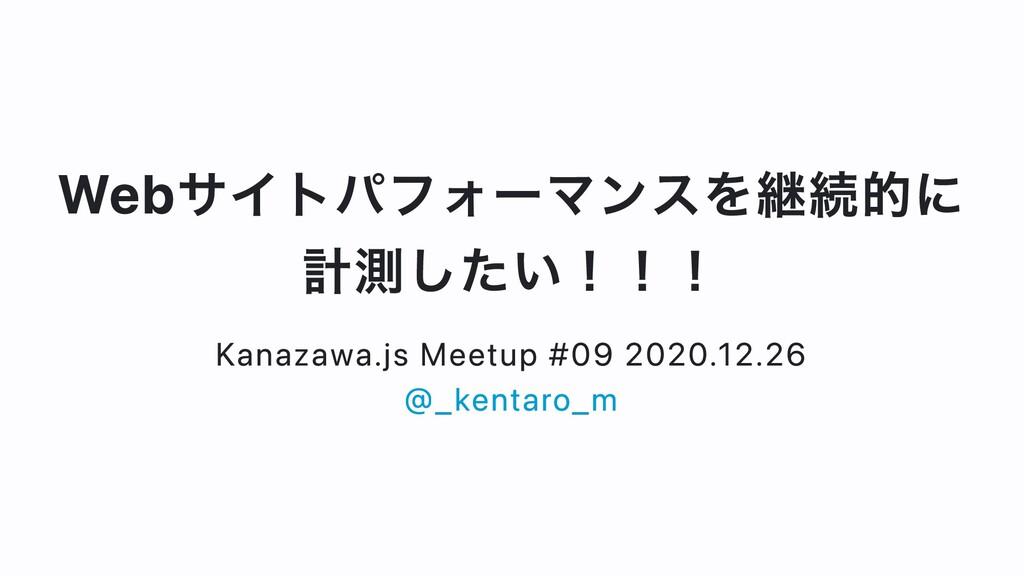 Webサイトパフォーマンスを継続的に 計測したい!!! Kanazawa.js Meetup ...