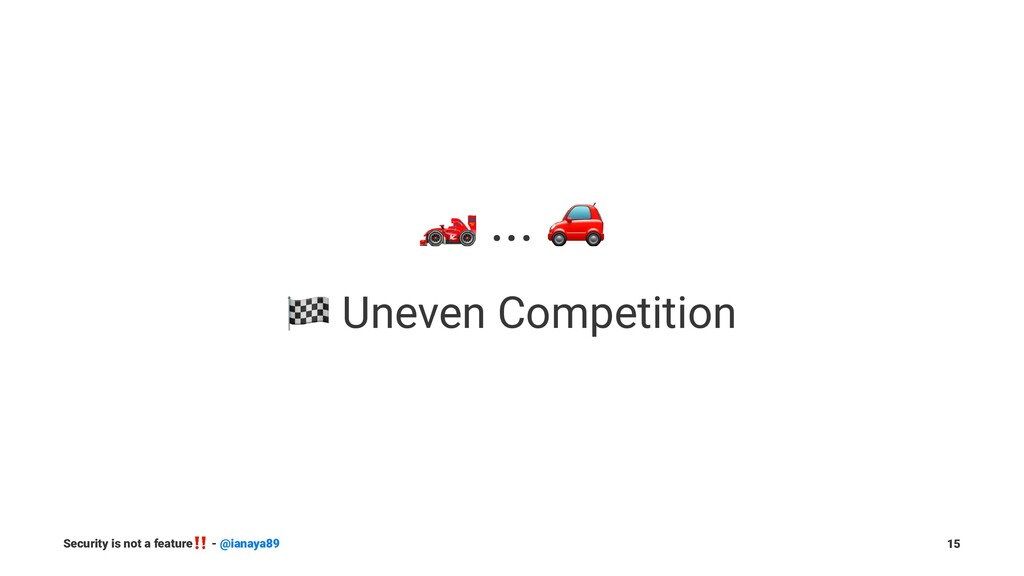 ! ... ! Uneven Competition Security is not a fe...
