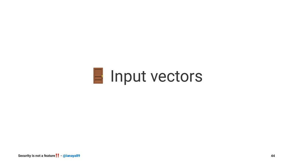 ! Input vectors Security is not a feature ‼ - @...