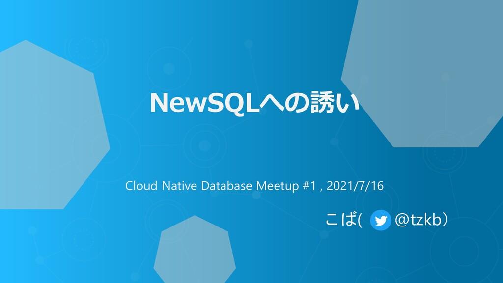 NewSQLへの誘い Cloud Native Database Meetup #1 , 20...
