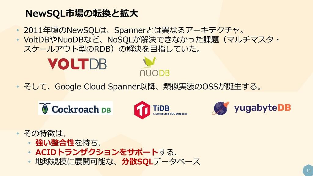 11 NewSQL市場の転換と拡大 • 2011年頃のNewSQLは、Spannerとは異なる...