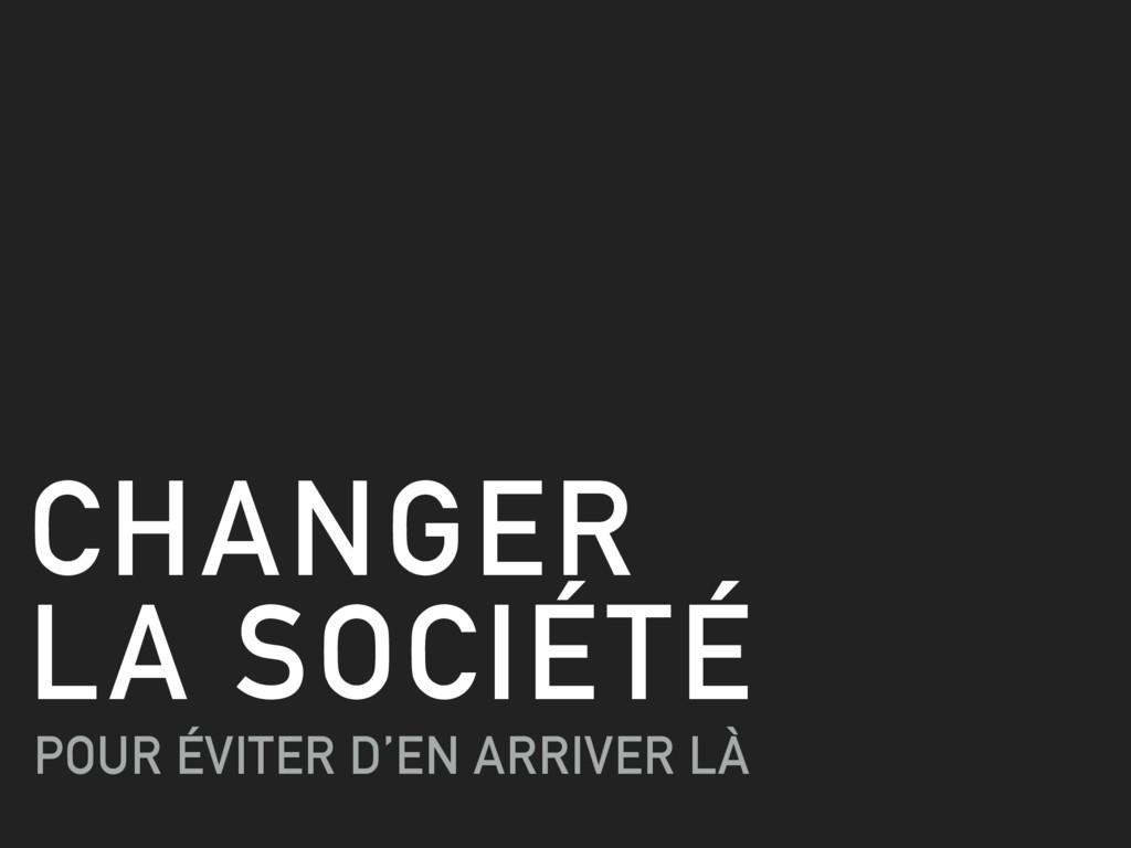 CHANGER  LA SOCIÉTÉ POUR ÉVITER D'EN ARRIVER LÀ