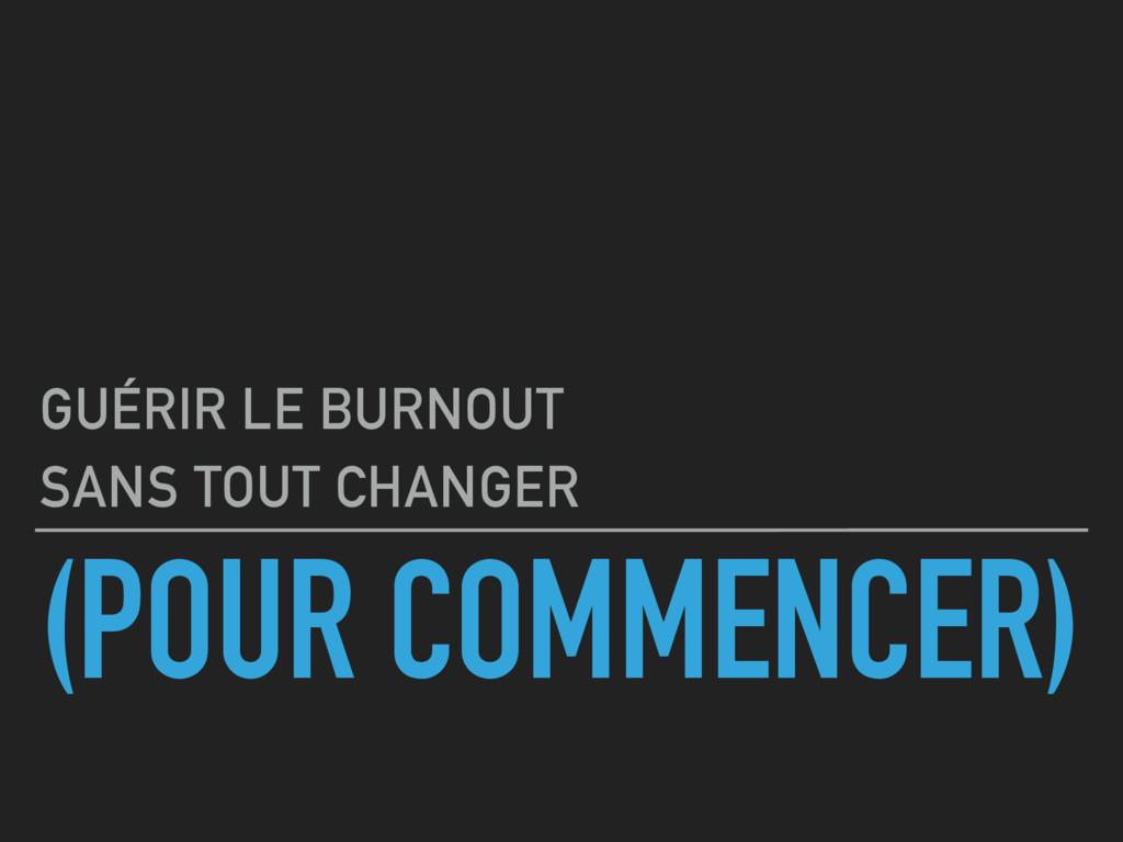(POUR COMMENCER) GUÉRIR LE BURNOUT SANS TOUT CH...