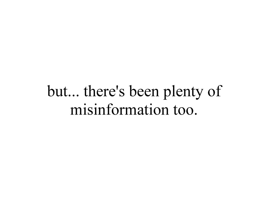 but... there's been plenty of misinformation to...