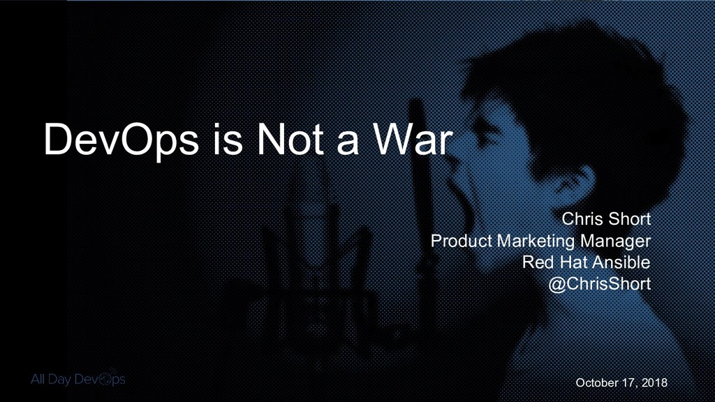 October 17, 2018 DevOps is Not a War Chris Shor...