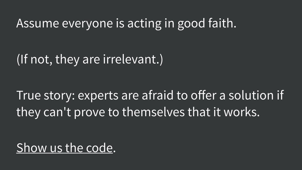 Assume everyone is acting in good faith. (If no...