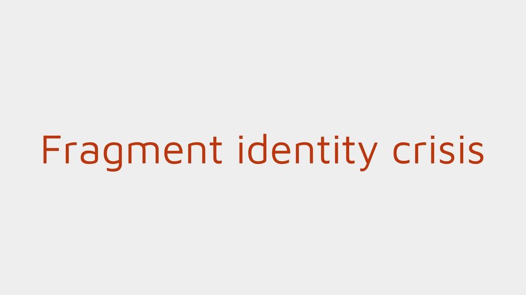Fragment identity crisis