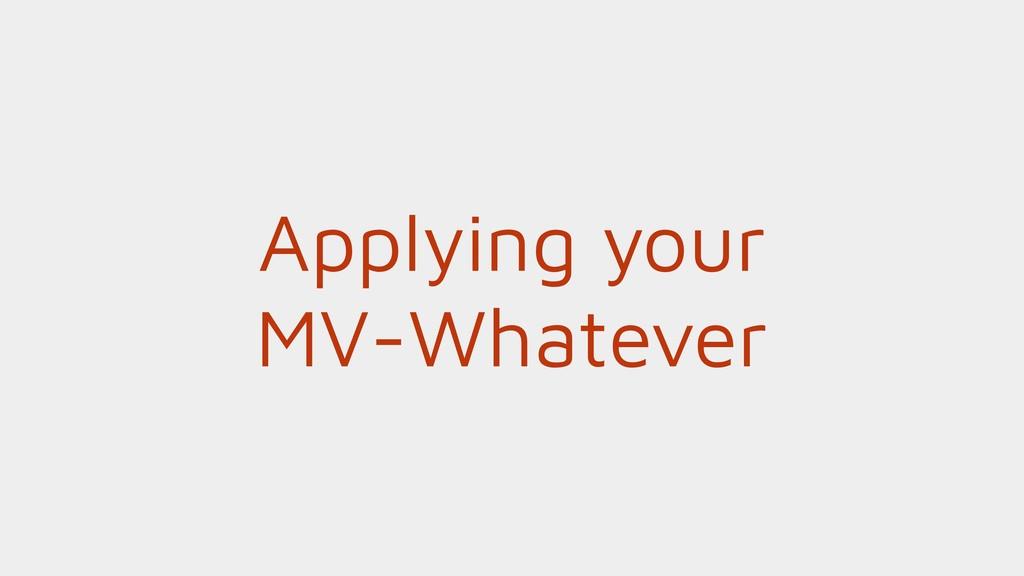 Applying your MV-Whatever