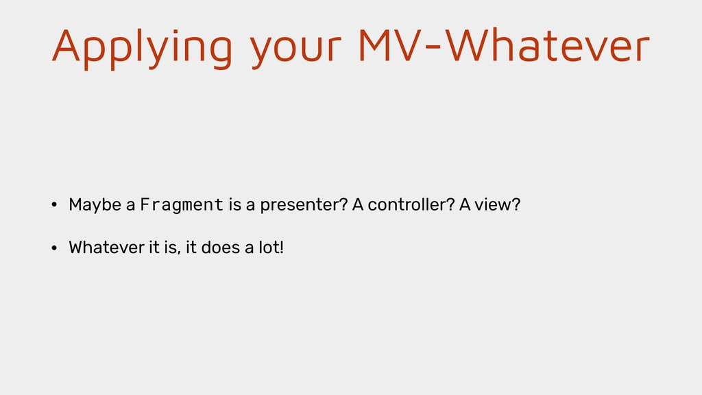 Applying your MV-Whatever • Maybe a Fragment is...