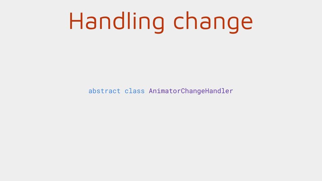 Handling change abstract class AnimatorChangeHa...