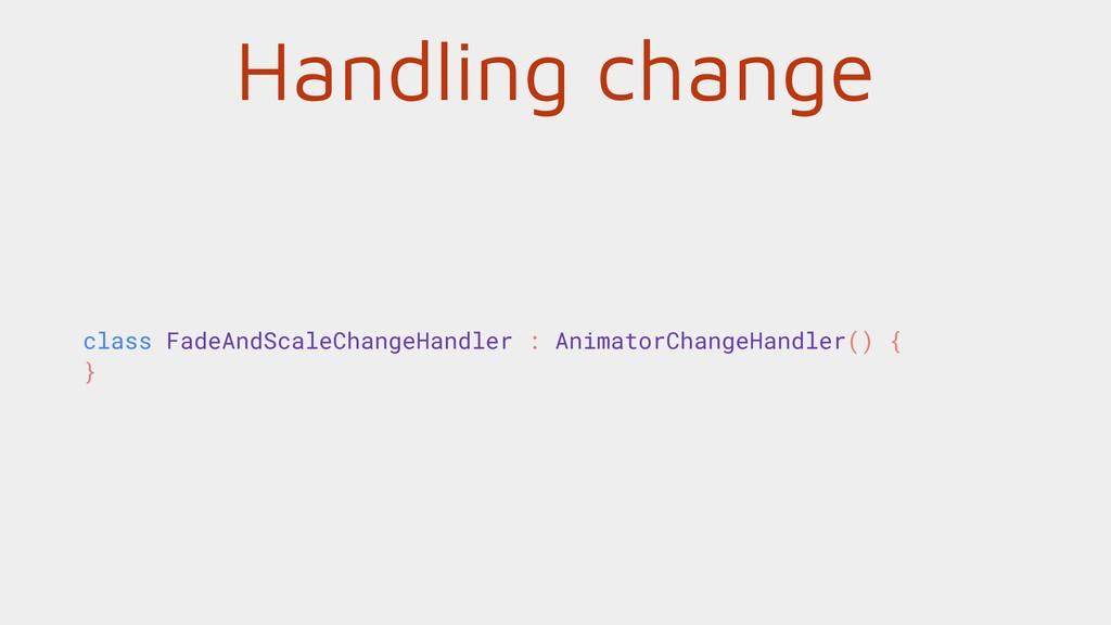 Handling change class FadeAndScaleChangeHandler...