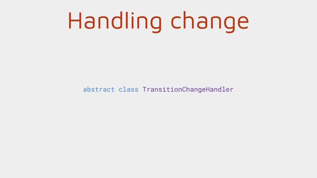 Handling change abstract class TransitionChange...