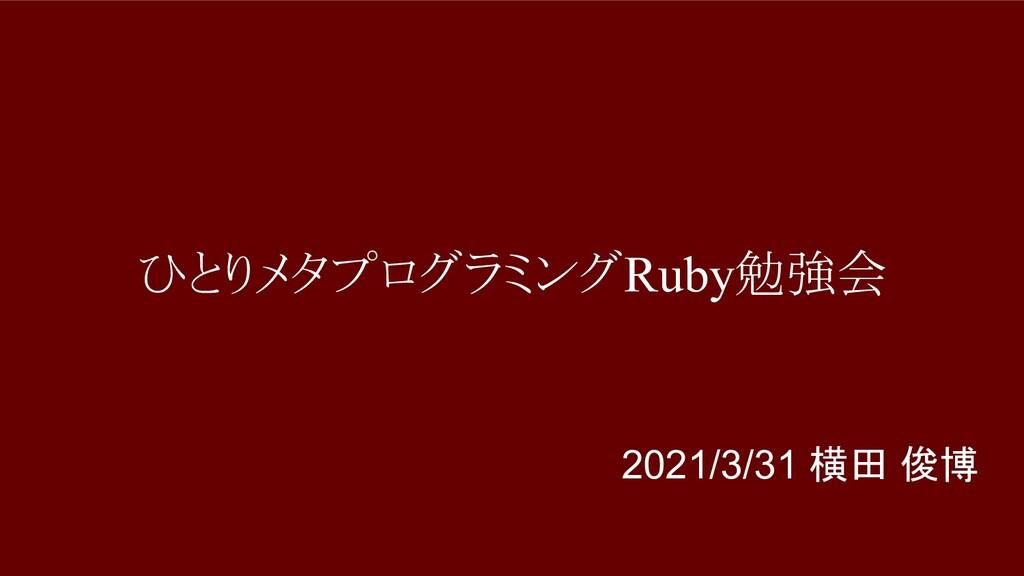 ひとりメタプログラミングRuby勉強会 2021/3/31 横田 俊博