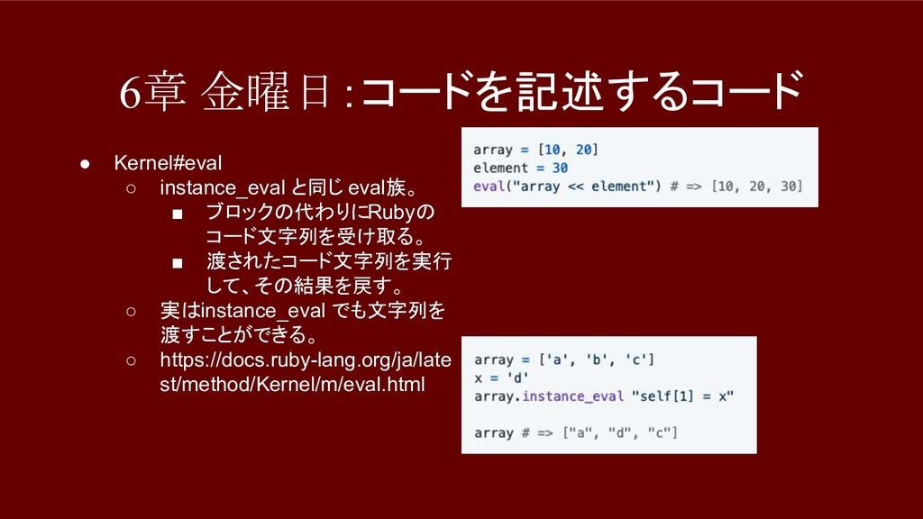 6章 金曜日:コードを記述するコード ● Kernel#eval ○ instance_eva...