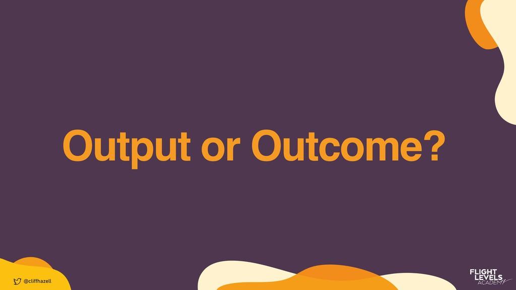 Output or Outcome? @cli ff hazell