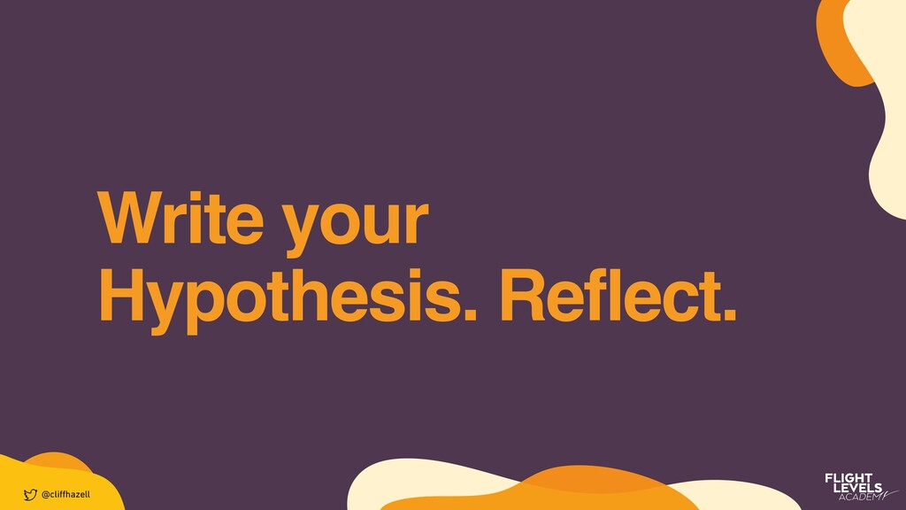 Write your Hypothesis. Reflect. @cli ff hazell