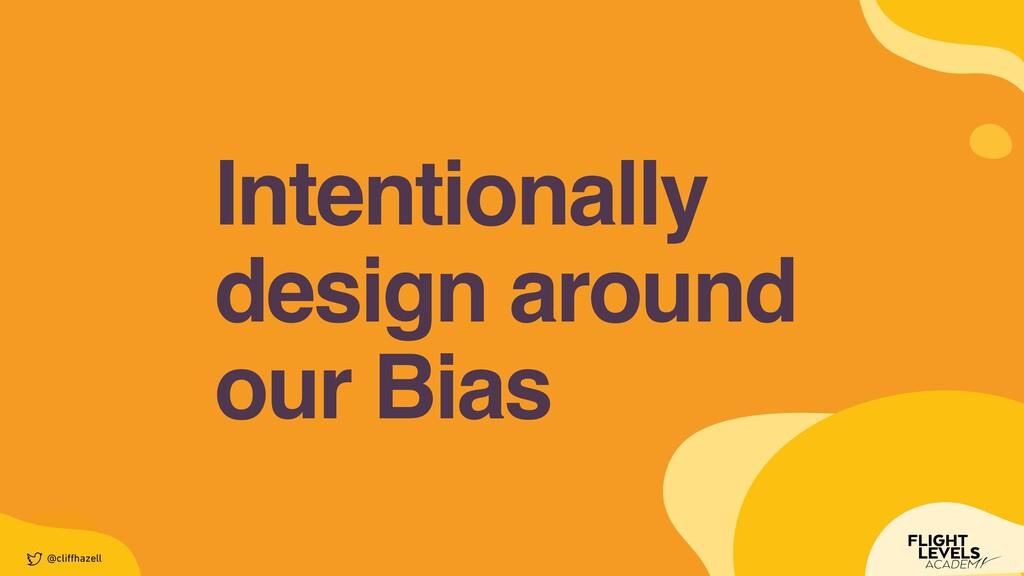 Intentionally design around    our Bias @cli ff...