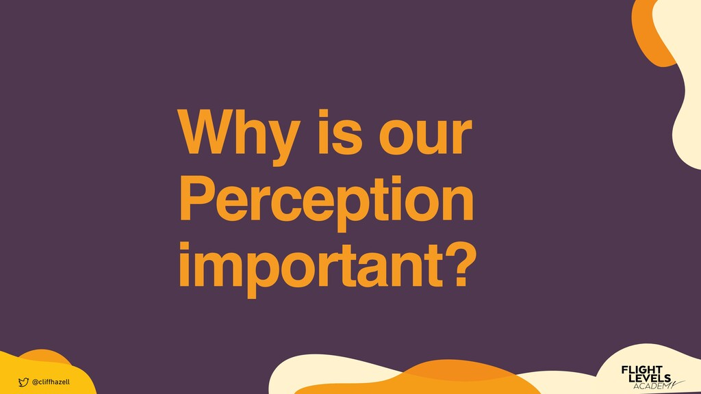 Why is our Perception important? @cli ff hazell