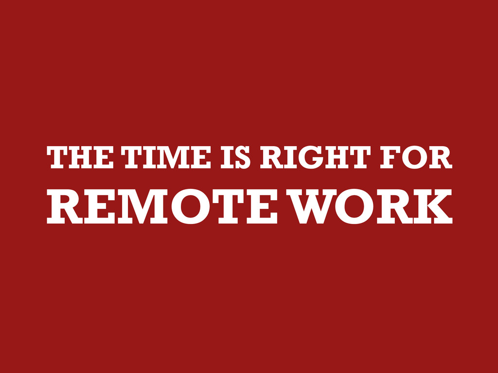 THE TIME IS RIGHT FOR REMOTE WORK