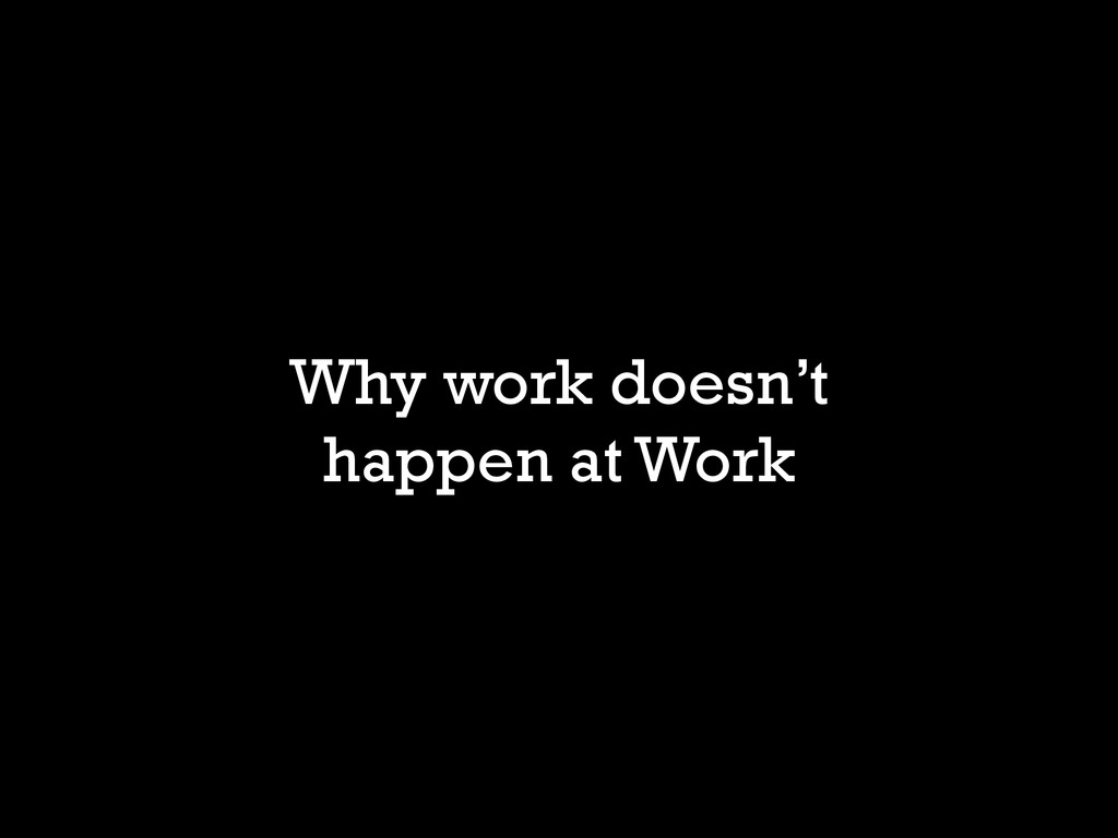 Why work doesn't happen at Work