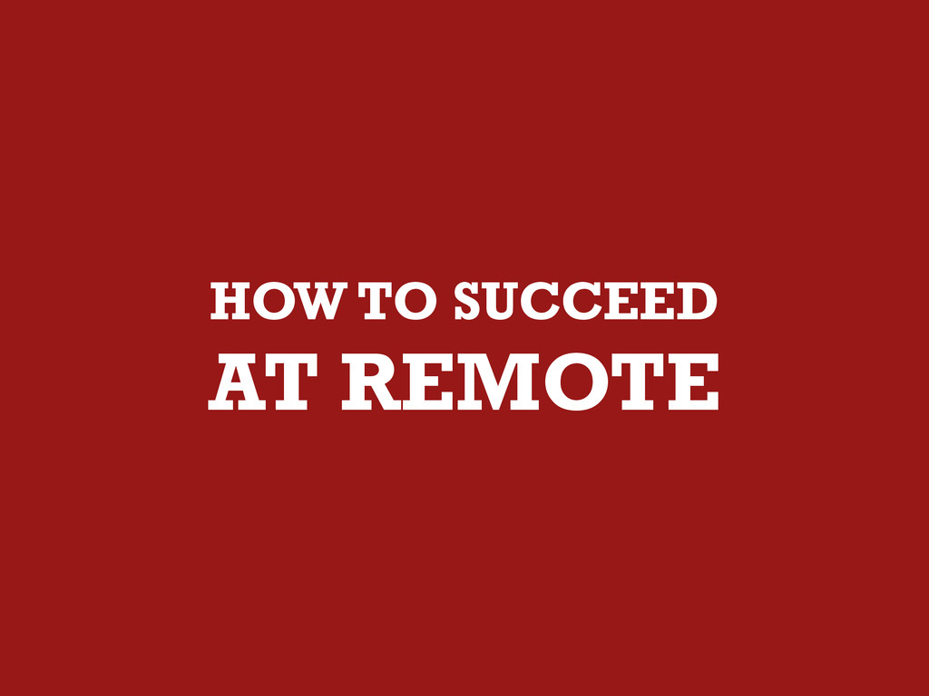 HOW TO SUCCEED AT REMOTE