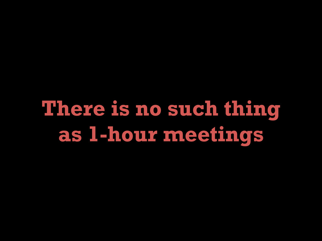 There is no such thing as 1-hour meetings