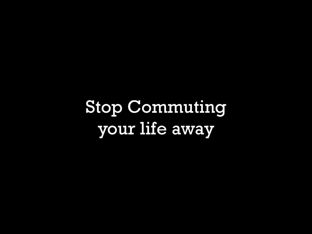 Stop Commuting your life away