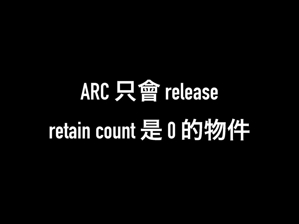 ARC ။ release retain count ੋ 0 త݅