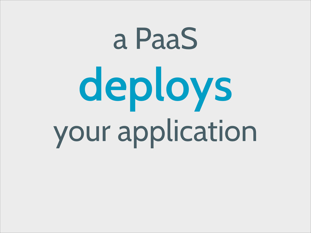 a PaaS deploys your application