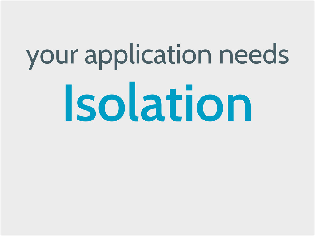 your application needs Isolation