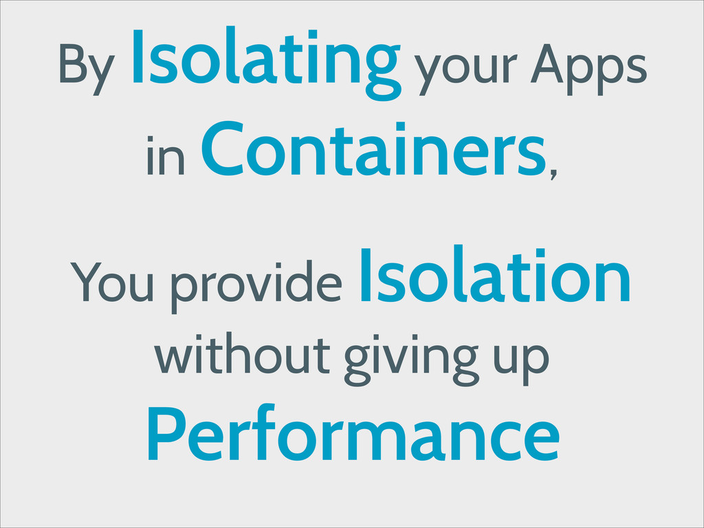 By Isolating your Apps in Containers, ! You pro...