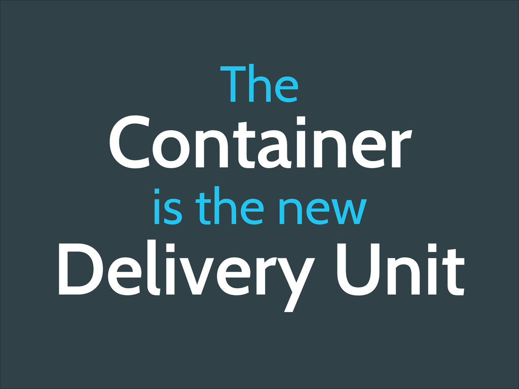 The Container is the new Delivery Unit