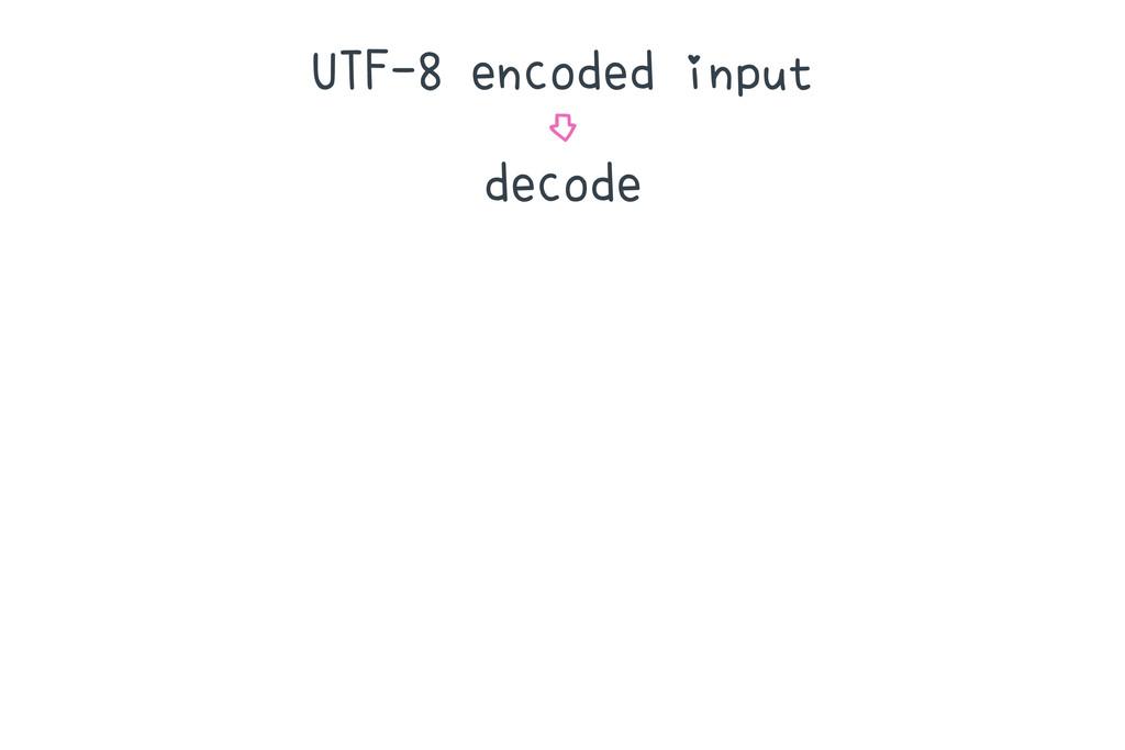 UTF-8 encoded input ⇩ decode