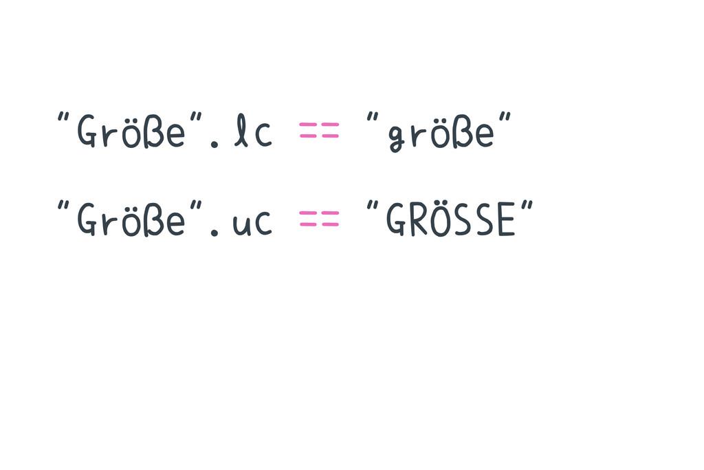 """""""Größe"""".lc == """"größe"""" """"Größe"""".uc == """"GRÖSSE"""""""