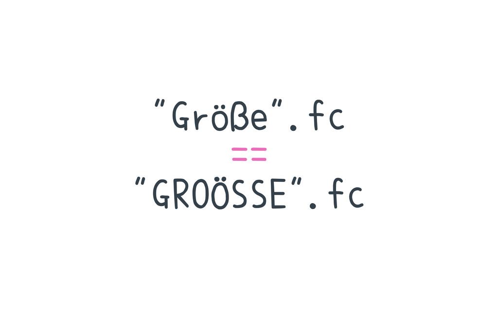 """""""Größe"""".fc == """"GROÖSSE"""".fc"""