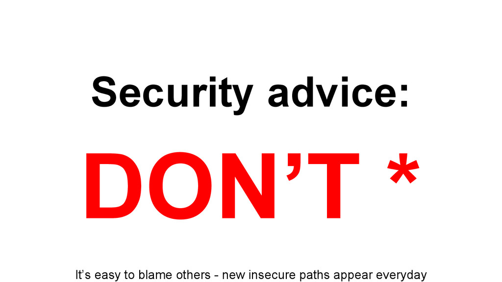 Security advice: DON'T * It's easy to blame oth...